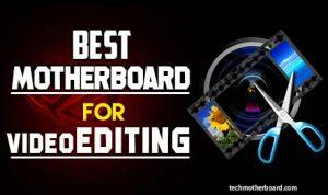 5 Best Motherboards for 4k and 6k Video Editing-Top Choices 2021