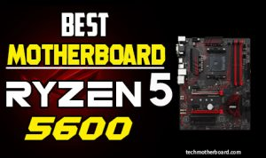 Best Motherboard for Ryzen 5 5600X-Most Premium Choices 2021