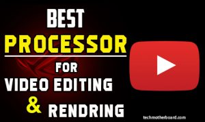 Best Processors (CPU) for Video Editing and Rendering 2021